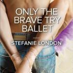 Spotlight & Giveaway: Only The Brave Try Ballet by Stefanie London